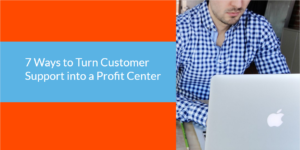 7 Ways to Turn Your Customer into a Profit Center